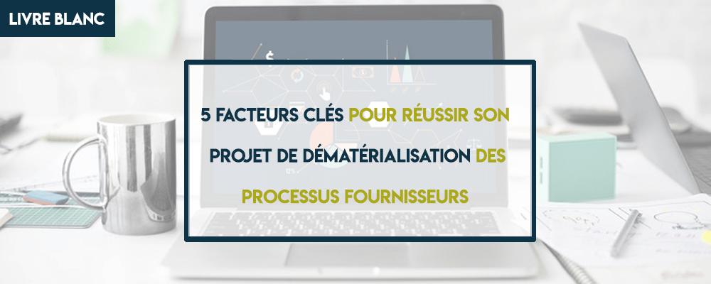 Livre Blanc : 5 facteurs clés pour réussir son projet de dématérialisation des processus fournisseurs