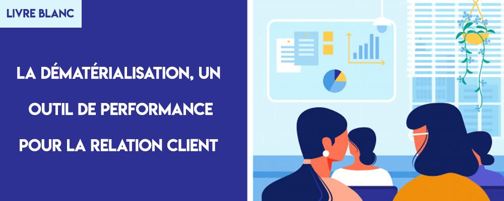 Livre Blanc : La dématérialisation, un outil de performance pour la relation client.